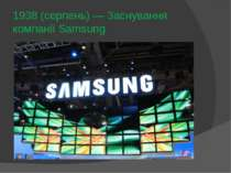 1938 (серпень)— Заснування компанії Samsung