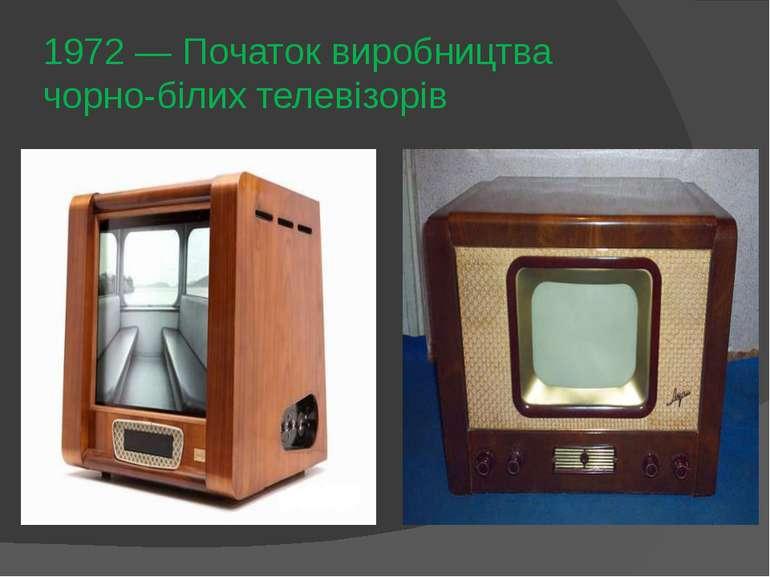 1972— Початок виробництва чорно-білих телевізорів