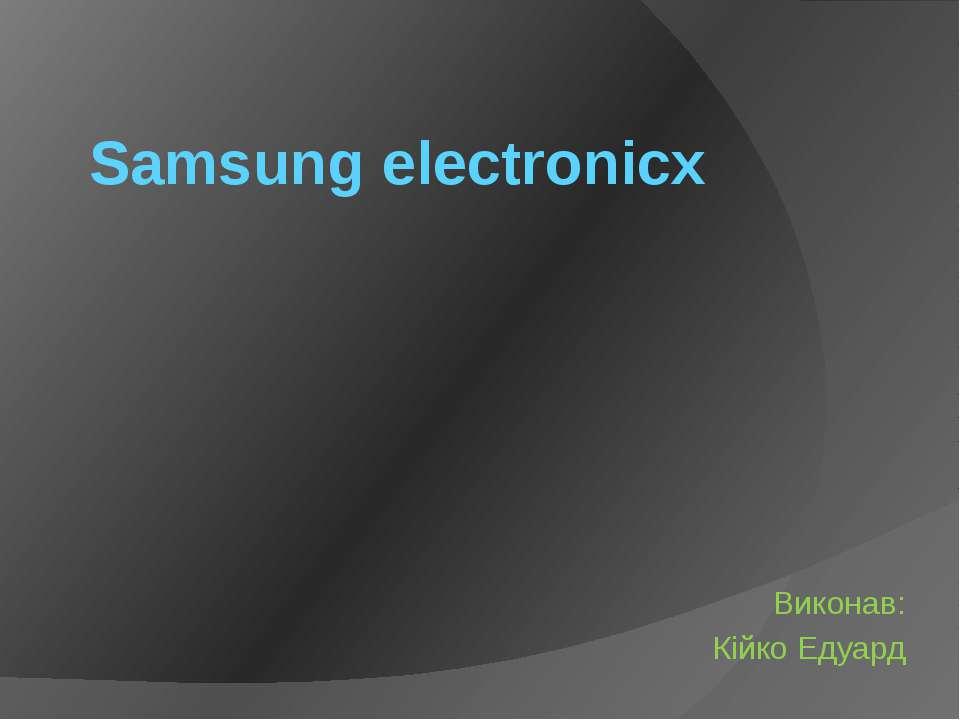 Samsung electronicx Виконав: Кійко Едуард