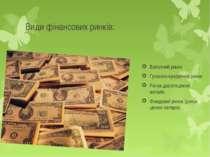 Види фінансових ринків: Валютний ринок Грошово-кредитний ринок Ринок дорогоці...