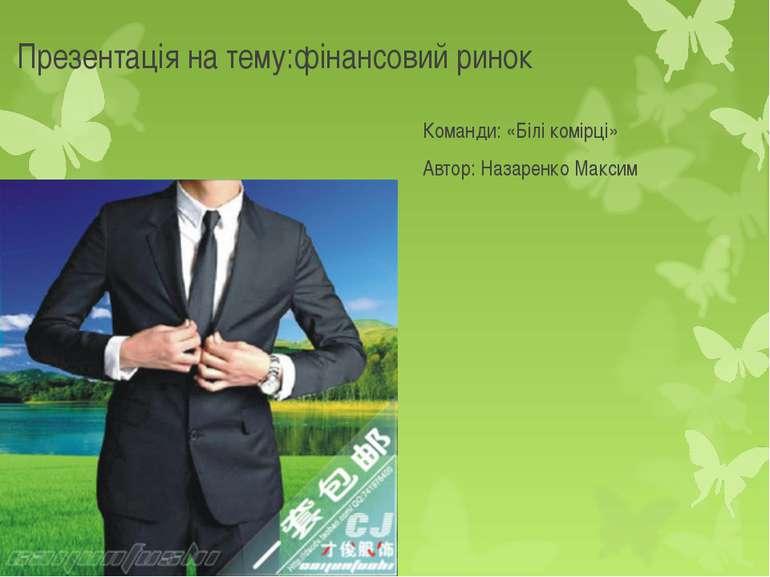 Презентація на тему:фінансовий ринок Команди: «Білі комірці» Автор: Назаренко...