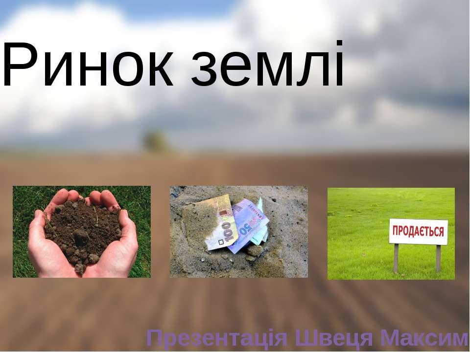 Ринок землі Презентація Швеця Максима
