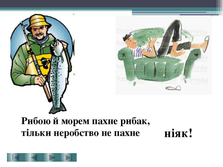Рибою й морем пахне рибак, тільки неробство не пахне ніяк!