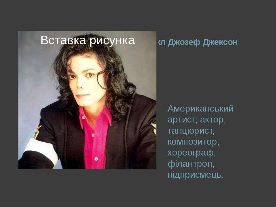 Майкл Джозеф Джексон Американський артист, актор, танцюрист, композитор, хоре...