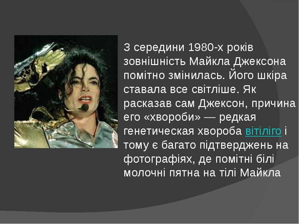 З середини 1980-х років зовнішність Майкла Джексона помітно змінилась. Його ш...