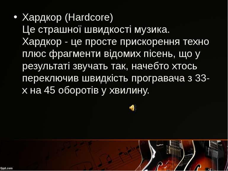 Хардкор (Hardcore) Це страшної швидкості музика. Хардкор - це просте прискоре...