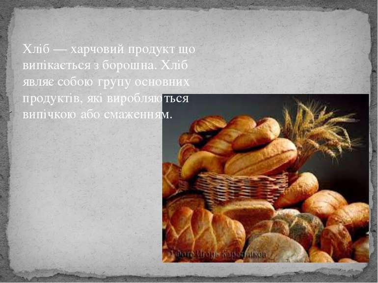 Хліб — харчовий продукт що випікається з борошна. Хліб являє собою групу осно...