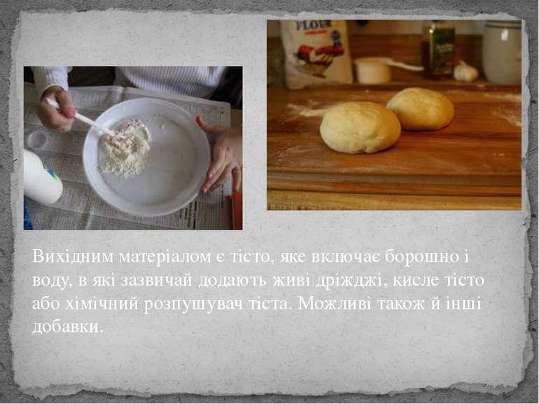Вихідним матеріалом є тісто, яке включає борошно і воду, в які зазвичай додаю...