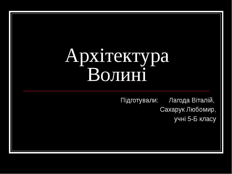 Архітектура Волині Підготували: Лагода Віталій, Сахарук Любомир, учні 5-Б класу