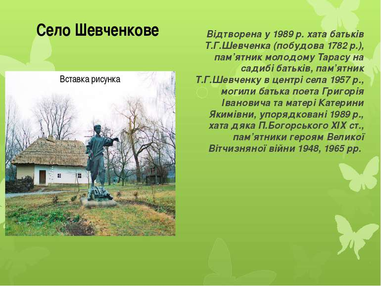 Відтворена у 1989 р. хата батьків Т.Г.Шевченка (побудова 1782 р.), пам'ятник ...