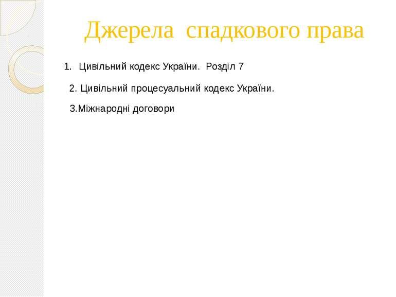 Джерела спадкового права Цивільний кодекс України. Розділ 7 2. Цивільний проц...