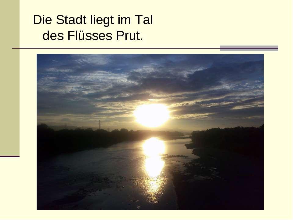 Die Stadt liegt im Tal des Flüsses Prut.