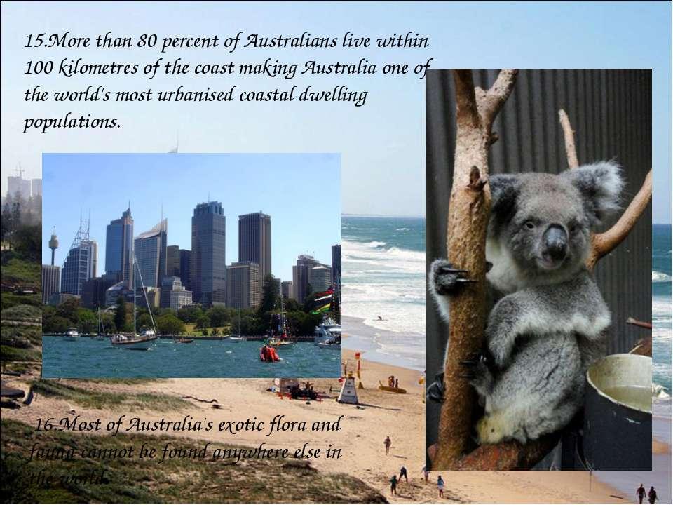 15.More than 80 percent of Australians live within 100 kilometres of the coas...