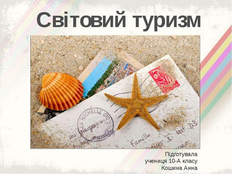 Світовий туризм Підготувала учениця 10-А класу Кошина Анна