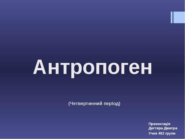 Антропоген Презентація Дегтяра Дмитра Учня 402 групи (Четвертинний період)