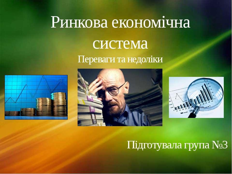 Ринкова економічна система Переваги та недоліки Підготувала група №3