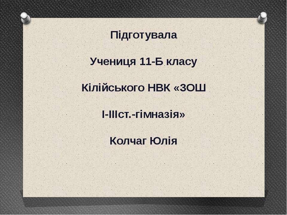 Підготувала Учениця 11-Б класу Кілійського НВК «ЗОШ I-IIIст.-гімназія» Колчаг...