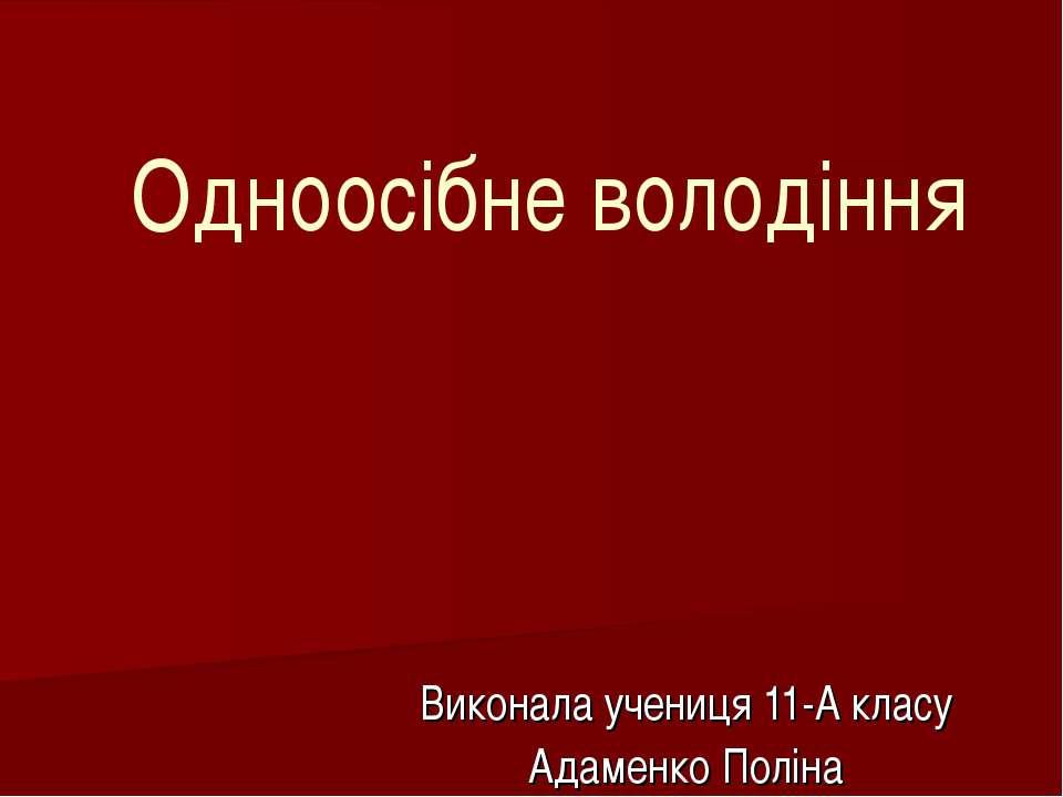 Одноосібне володіння Виконала учениця 11-А класу Адаменко Поліна