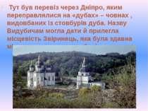 Тут був перевіз через Дніпро, яким переправлялися на «дубах» – човнах , видо...
