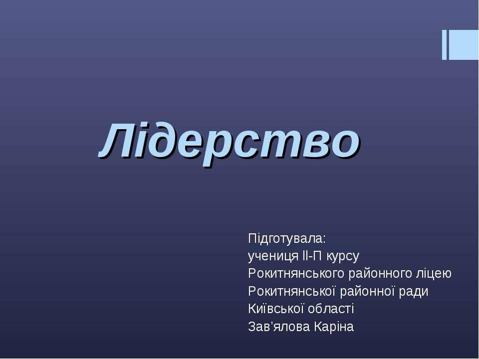 Лідерство Підготувала: учениця ll-П курсу Рокитнянського районного ліцею Роки...