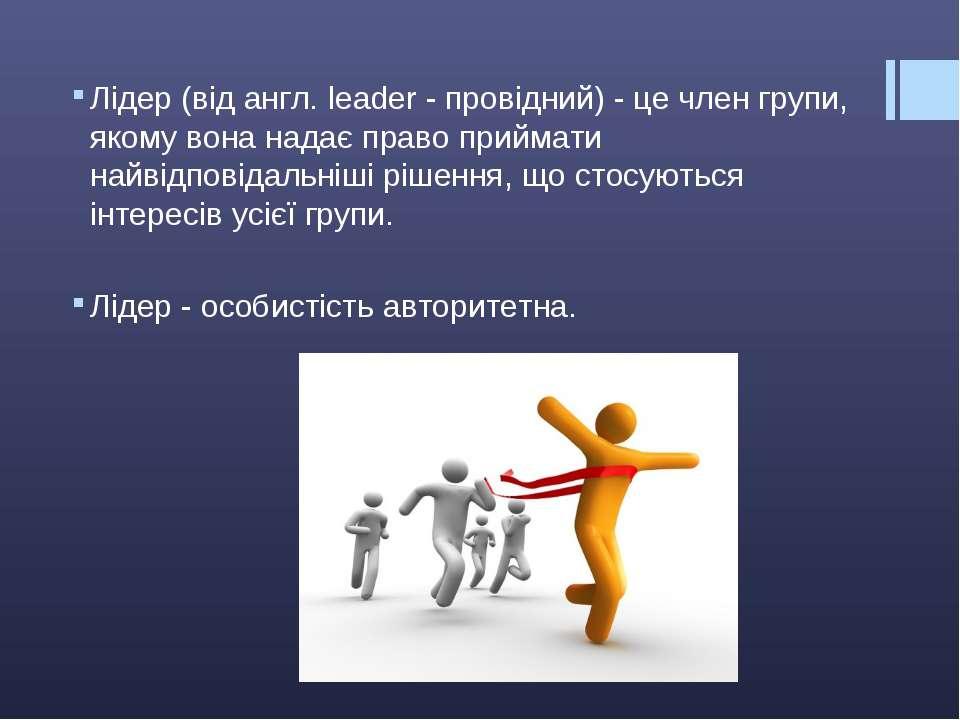 Лідер (від англ. leader - провідний) - це член групи, якому вона надає право ...