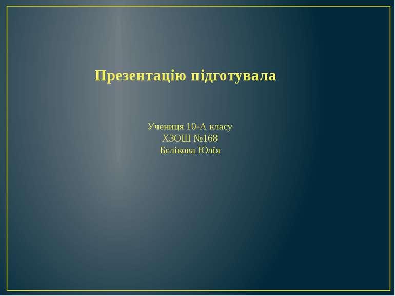 Презентацію підготувала Учениця 10-А класу ХЗОШ №168 Бєлікова Юлія