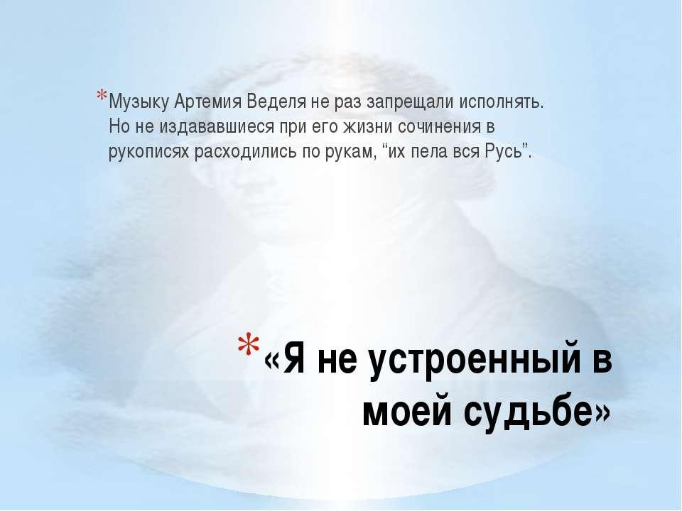 «Я не устроенный в моей судьбе» Музыку Артемия Веделя не раз запрещали исполн...
