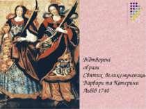 Відтворені образи Святих великомучениць Варвари та Катерини Львів 1740