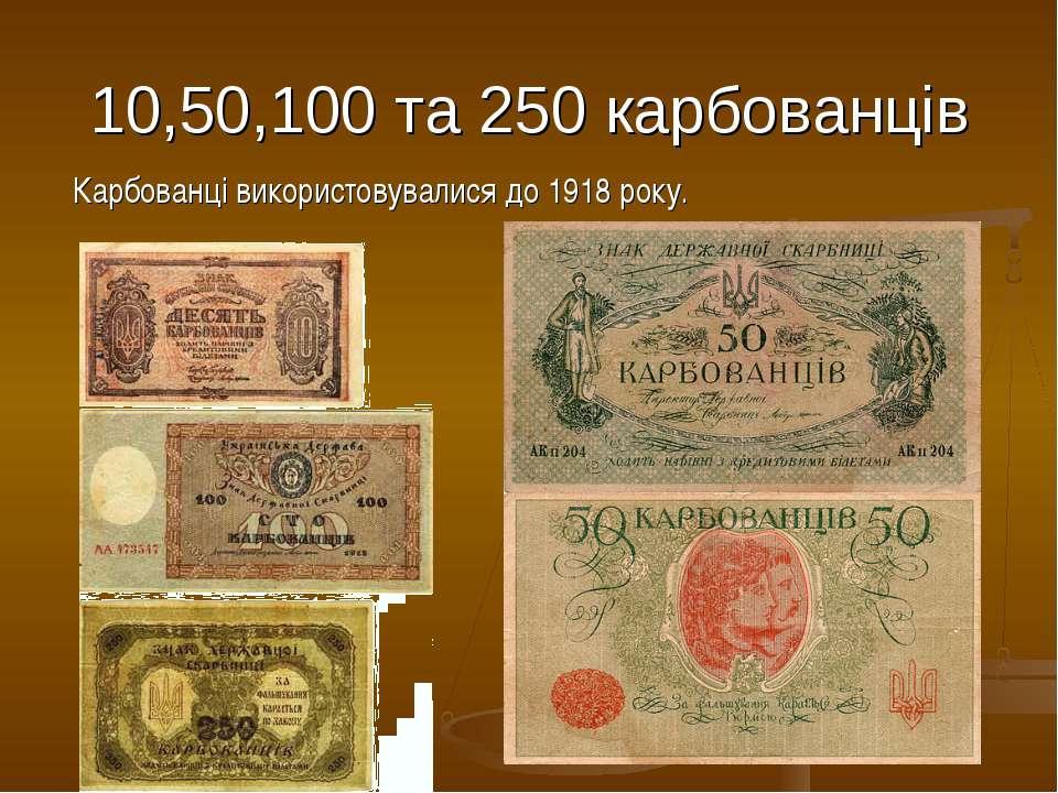 10,50,100 та 250 карбованців Карбованці використовувалися до 1918 року.