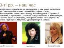 80-ті рр. – наш час Пісні під оркестр практично не виконуються, з ним зрідка ...