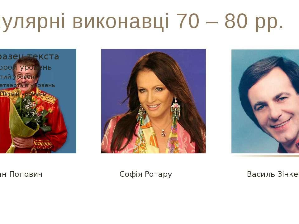 Популярні виконавці 70 – 80 рр. Іван Попович Софія Ротару Василь Зінкевич