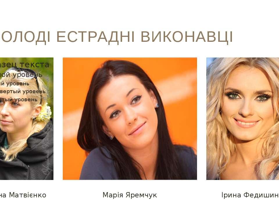 МОЛОДІ ЕСТРАДНІ ВИКОНАВЦІ Антоніна Матвієнко Марія Яремчук Ірина Федишин
