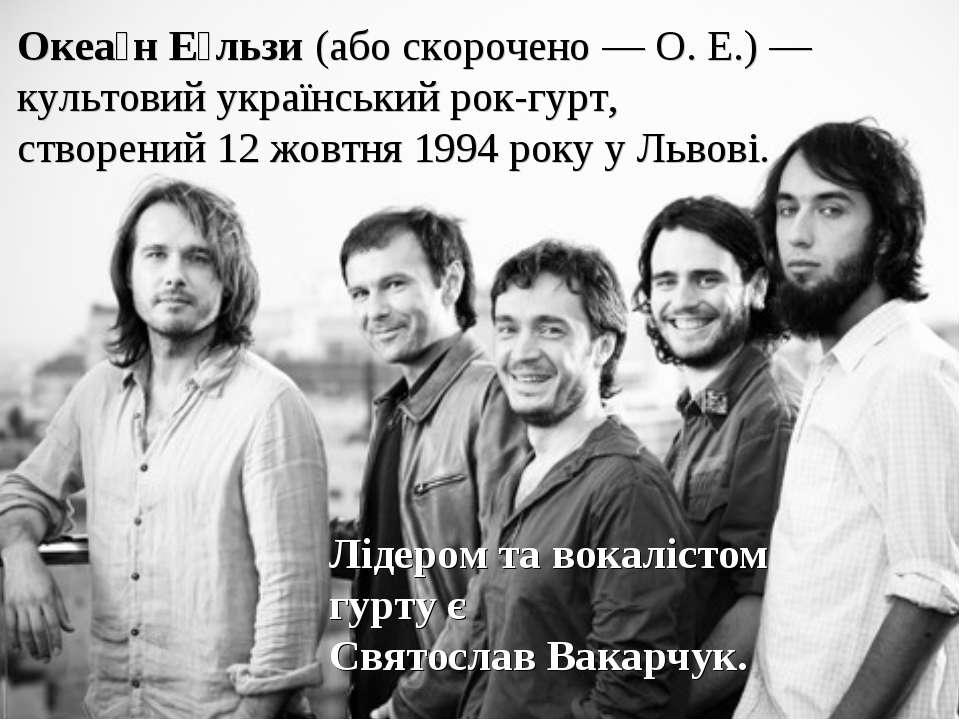 Океа н Е льзи(або скорочено—О. Е.)— культовийукраїнськийрок-гурт, створ...