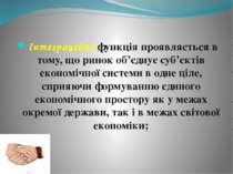 Інтеграційна функція проявляється в тому, що ринок об'єднує суб'єктів економі...