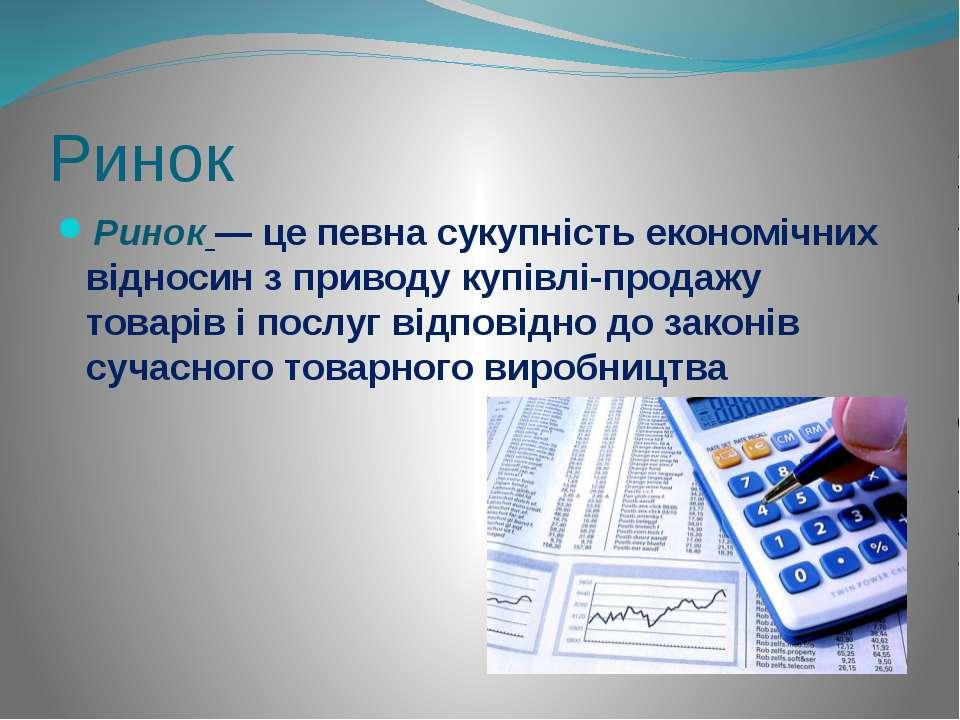 Ринок Ринок — це певна сукупність економічних відносин з приводу купівлі-прод...