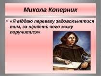 Микола Коперник «Я віддаю перевагу задовольнятися тим, за вірність чого можу ...