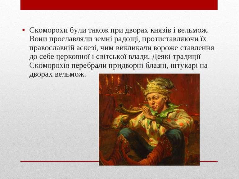 Скоморохи були також при дворах князів і вельмож. Вони прославляли земні радо...