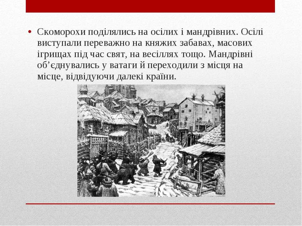 Скоморохи поділялись на осілих і мандрівних. Осілі виступали переважно на кня...