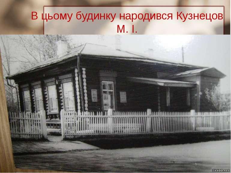 В цьому будинку народився Кузнецов М. І.