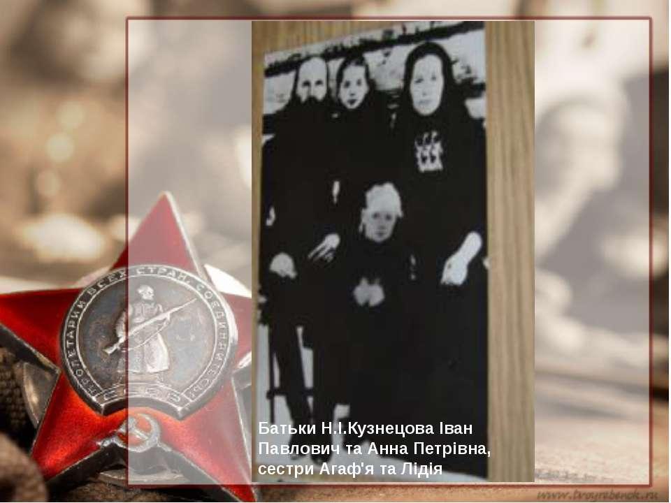 Батьки Н.І.Кузнецова Іван Павлович та Анна Петрівна, сестри Агаф'я та Лідія