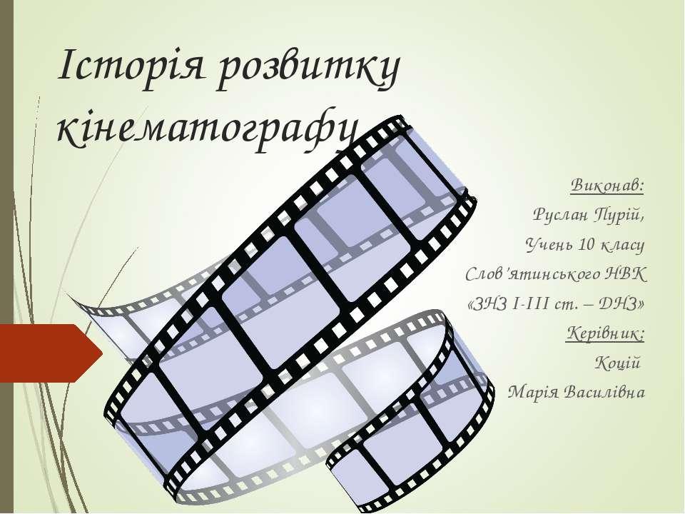Історія розвитку кінематографу Виконав: Руслан Пурій, Учень 10 класу Слов'яти...