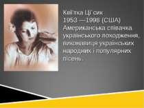Кві тка Ці сик 1953 —1998 (США) Американська співачка українського походження...