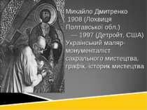 Михайло Дмитренко 1908 (Лохвиця Полтавської обл.) — 1997 (Детройт, США) Украї...