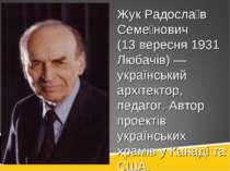 Жук Радосла в Семе нович (13 вересня 1931 Любачів) — український архітектор, ...