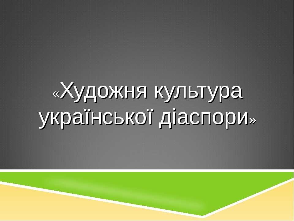 «Художня культура української діаспори»