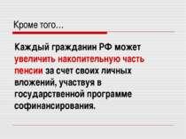 Кроме того… Каждый гражданин РФ может увеличить накопительную часть пенсии за...