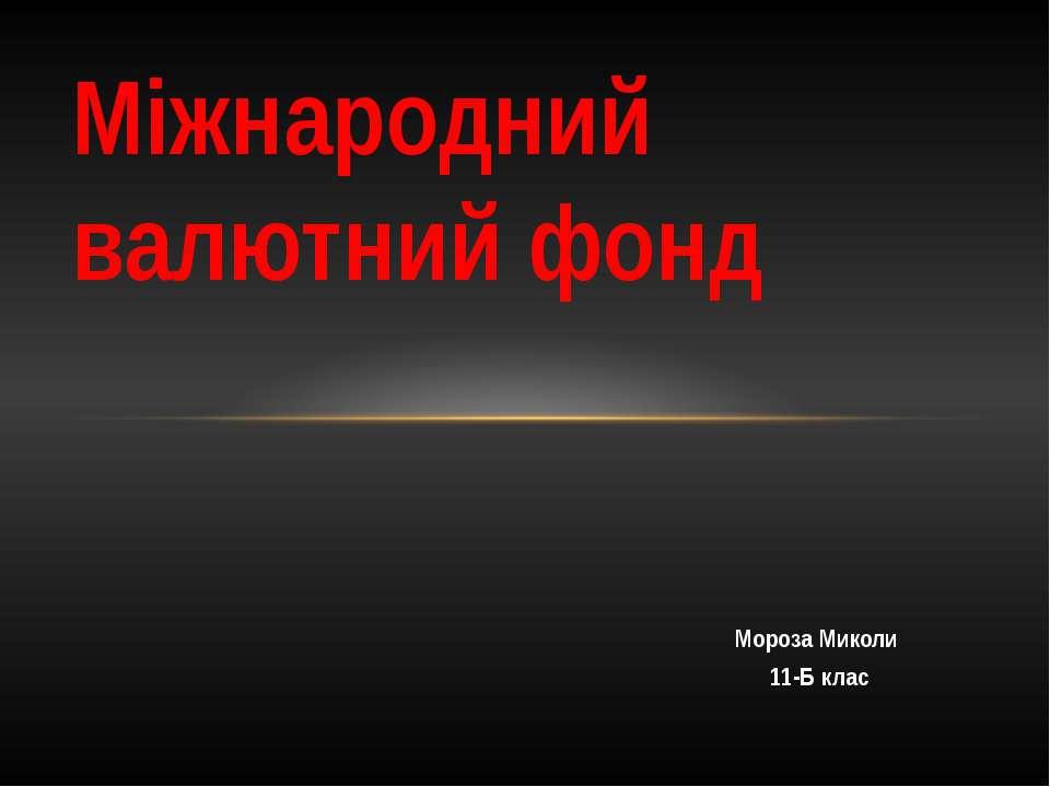 Мороза Миколи 11-Б клас Міжнародний валютний фонд