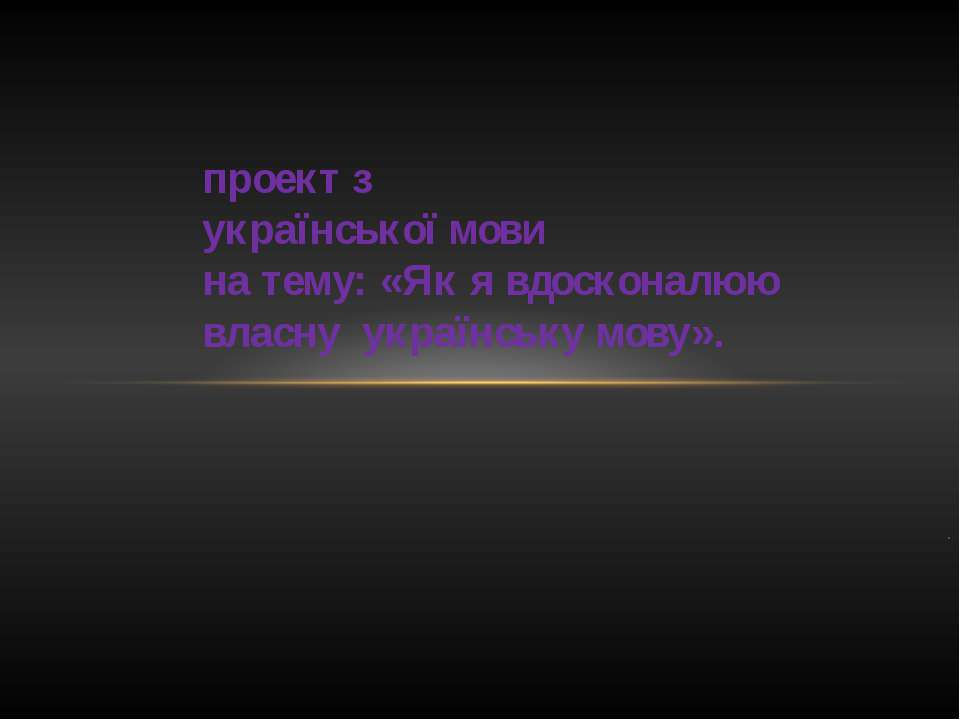 . проект з української мови на тему: «Як я вдосконалюю власну українську мову».