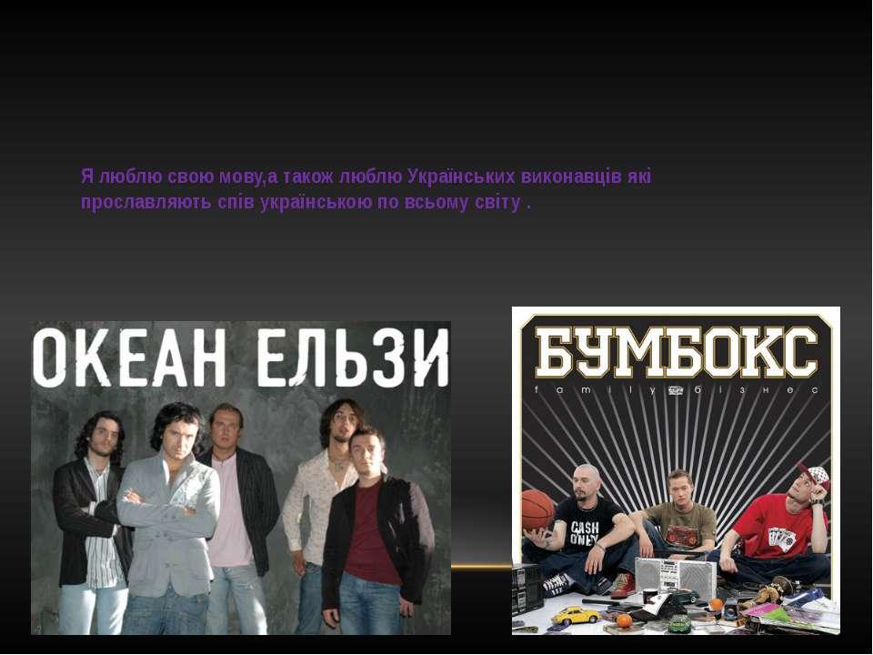 Я люблю свою мову,а також люблю Українських виконавців які прославляють спів ...