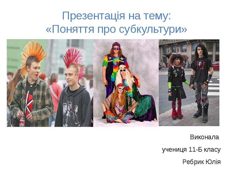 Презентація на тему: «Поняття про субкультури» Виконала учениця 11-Б класу Ре...